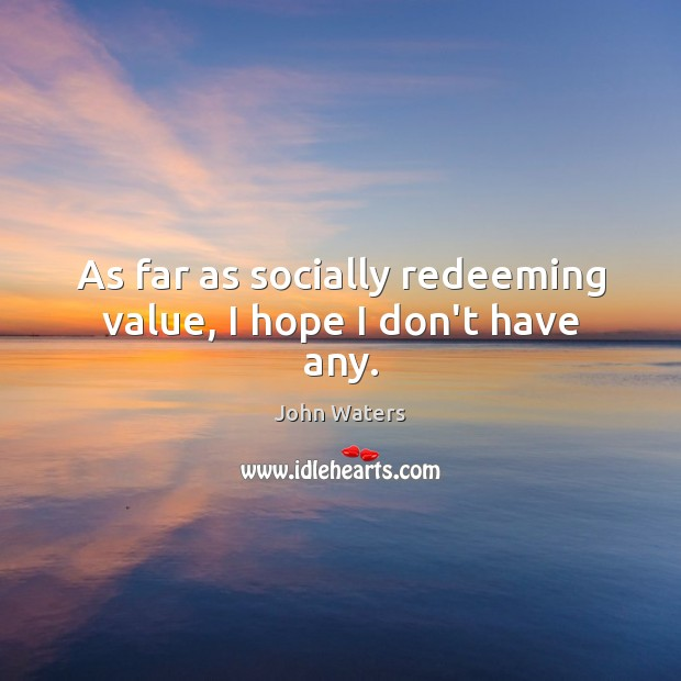 As far as socially redeeming value, I hope I don't have any. John Waters Picture Quote