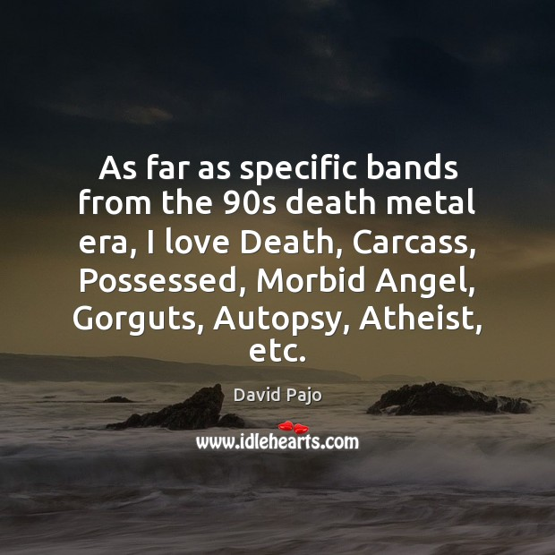 Image, As far as specific bands from the 90s death metal era, I