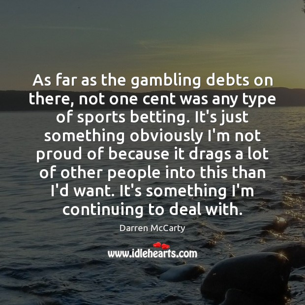 As far as the gambling debts on there, not one cent was Image