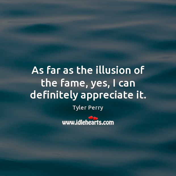 As far as the illusion of the fame, yes, I can definitely appreciate it. Image