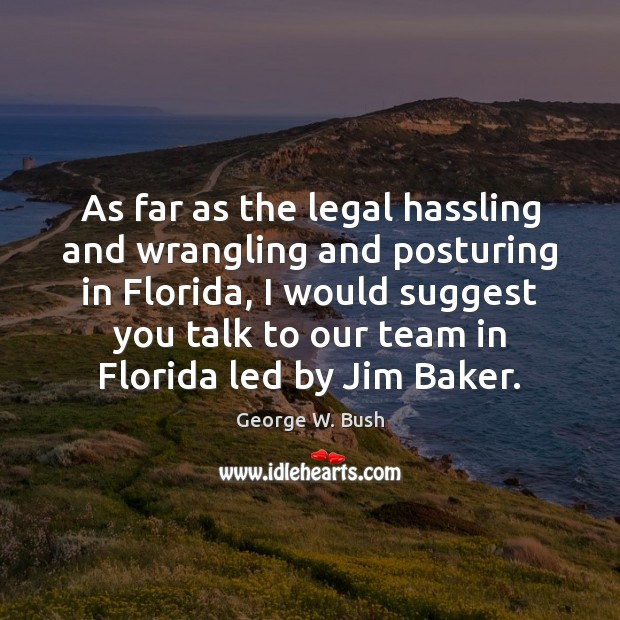 As far as the legal hassling and wrangling and posturing in Florida, George W. Bush Picture Quote