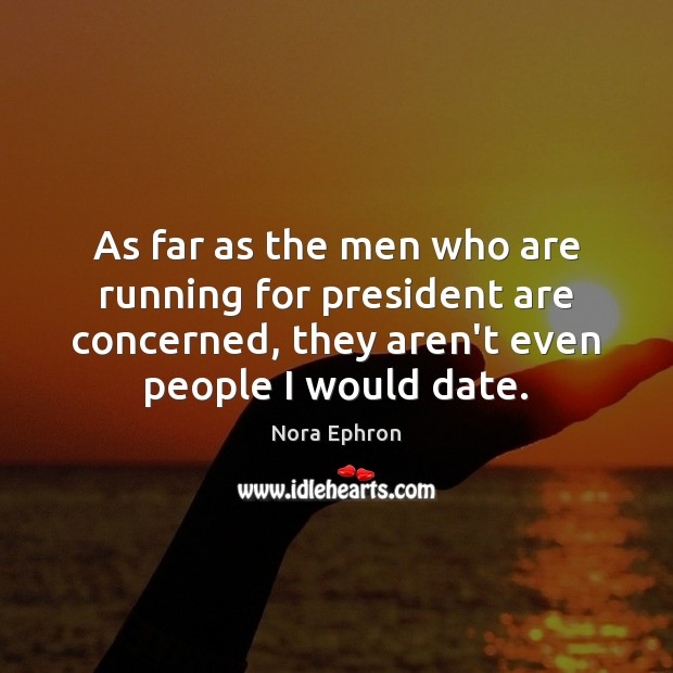 As far as the men who are running for president are concerned, Nora Ephron Picture Quote