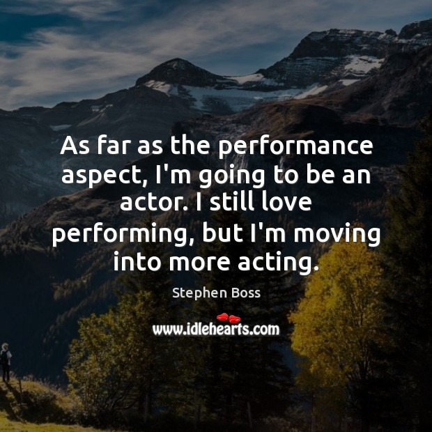 As far as the performance aspect, I'm going to be an actor. Image