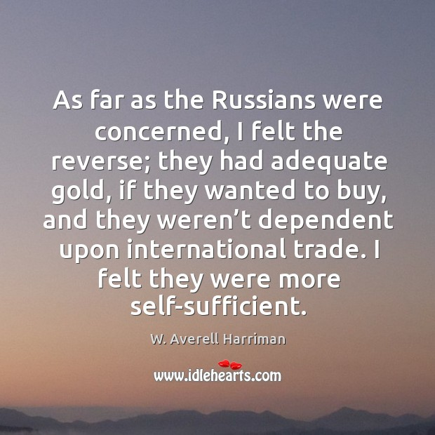 As far as the russians were concerned, I felt the reverse; they had adequate gold W. Averell Harriman Picture Quote