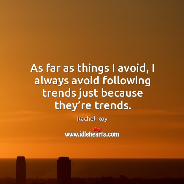 As far as things I avoid, I always avoid following trends just because they're trends. Image