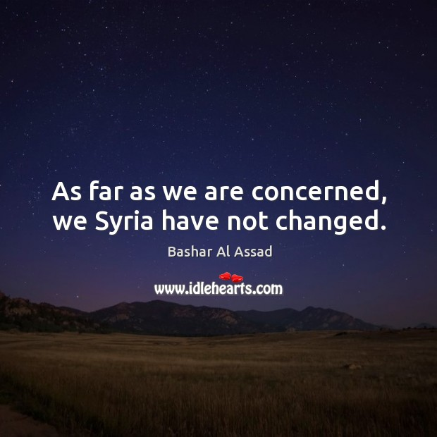 As far as we are concerned, we syria have not changed. Bashar Al Assad Picture Quote