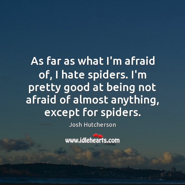 As far as what I'm afraid of, I hate spiders. I'm pretty Image