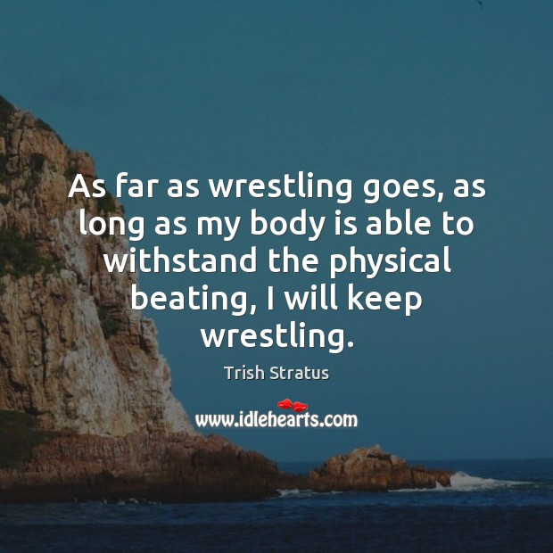 As far as wrestling goes, as long as my body is able Image