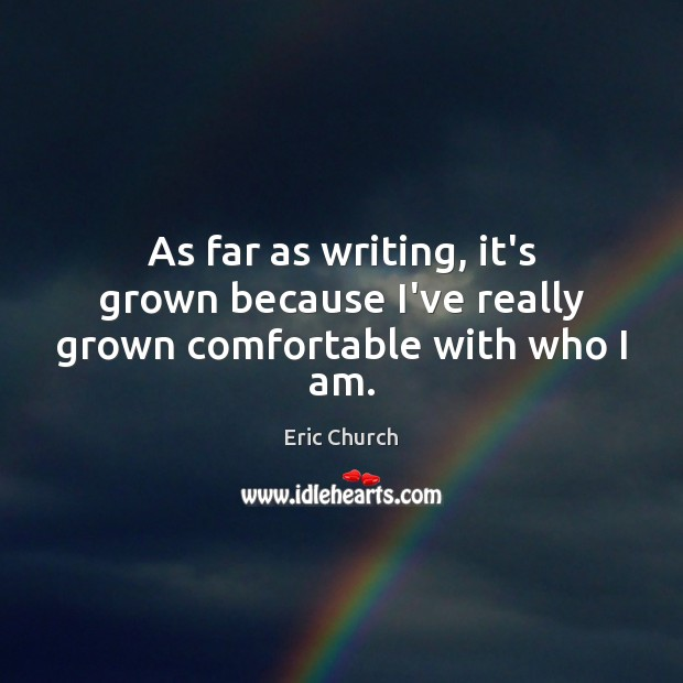 As far as writing, it's grown because I've really grown comfortable with who I am. Eric Church Picture Quote