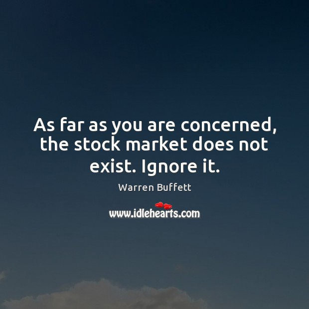 Image, As far as you are concerned, the stock market does not exist. Ignore it.