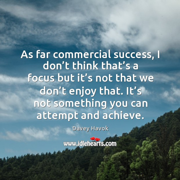 As far commercial success, I don't think that's a focus but it's not that we don't enjoy that. Image