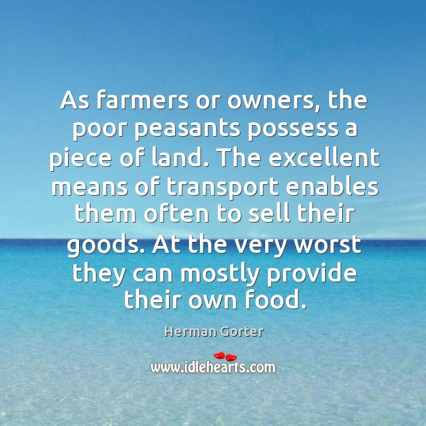As farmers or owners, the poor peasants possess a piece of land. The excellent means of transport enables Herman Gorter Picture Quote