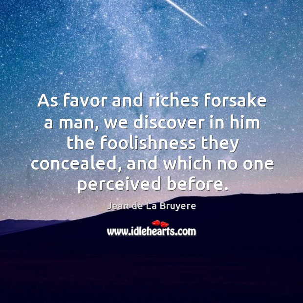 As favor and riches forsake a man, we discover in him the foolishness they concealed Image
