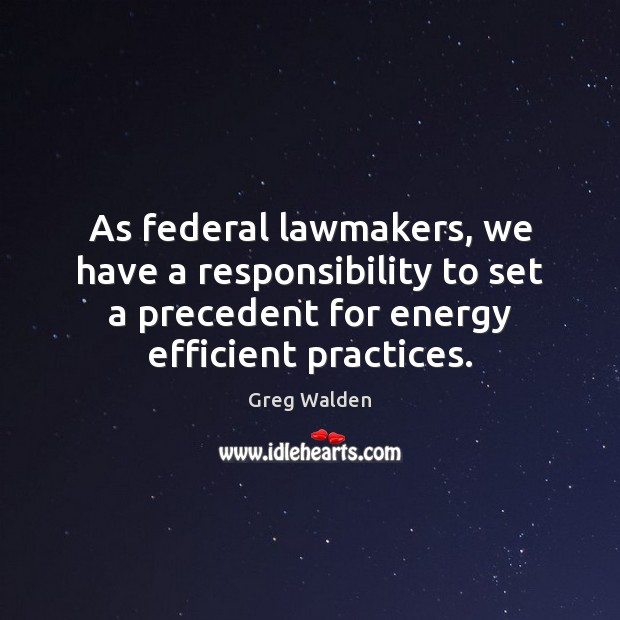 As federal lawmakers, we have a responsibility to set a precedent for Greg Walden Picture Quote