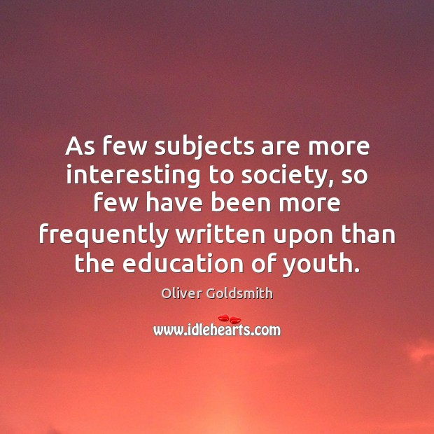 As few subjects are more interesting to society, so few have been Oliver Goldsmith Picture Quote