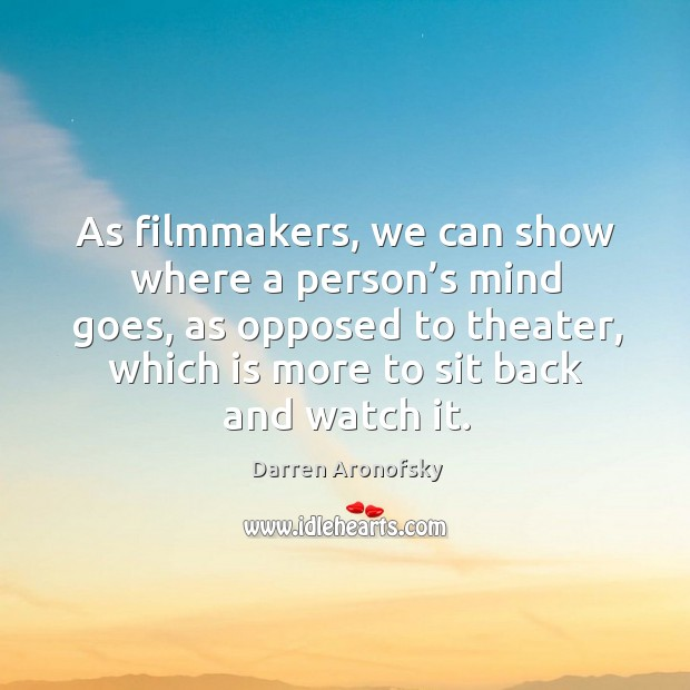 Image, As filmmakers, we can show where a person's mind goes, as opposed to theater, which is more to sit back and watch it.