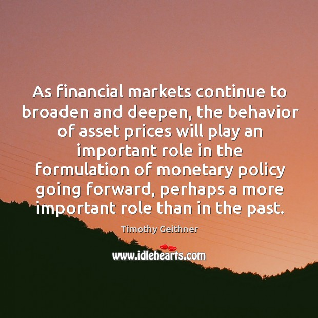 As financial markets continue to broaden and deepen, the behavior of asset prices will play Timothy Geithner Picture Quote