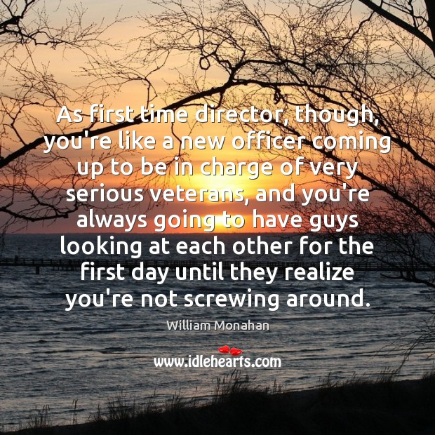 As first time director, though, you're like a new officer coming up William Monahan Picture Quote