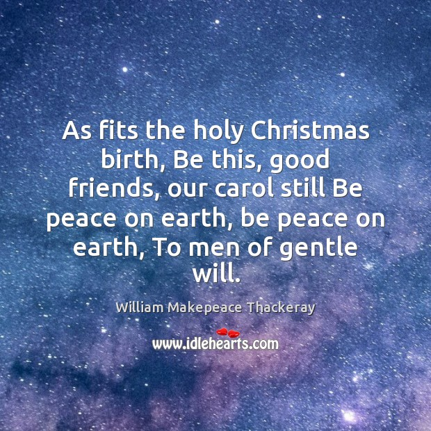 As fits the holy Christmas birth, Be this, good friends, our carol William Makepeace Thackeray Picture Quote
