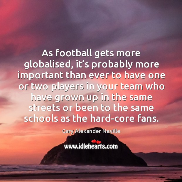 As football gets more globalised, it's probably more important than ever Gary Alexander Neville Picture Quote