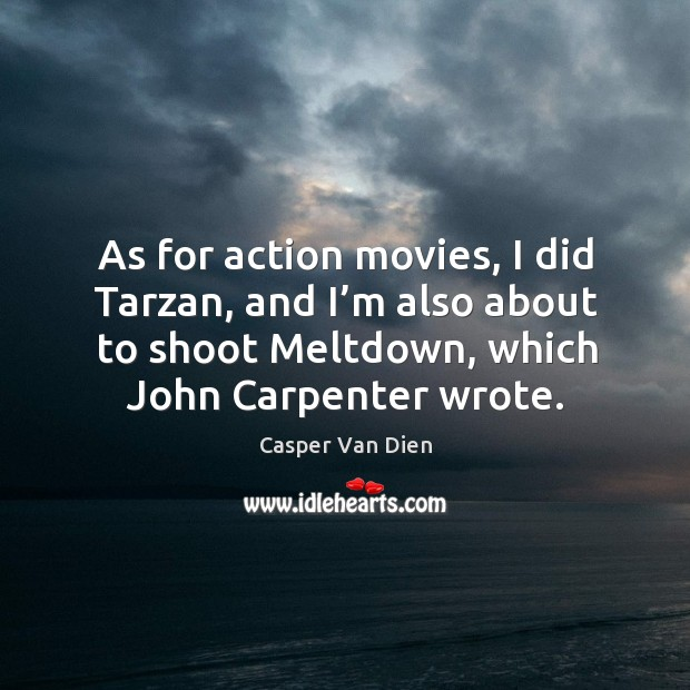 As for action movies, I did tarzan, and I'm also about to shoot meltdown, which john carpenter wrote. Image