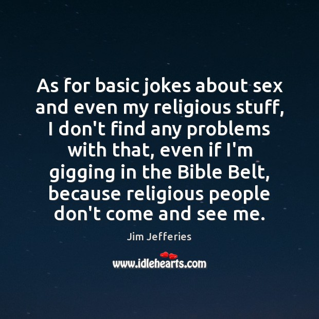 As for basic jokes about sex and even my religious stuff, I Image