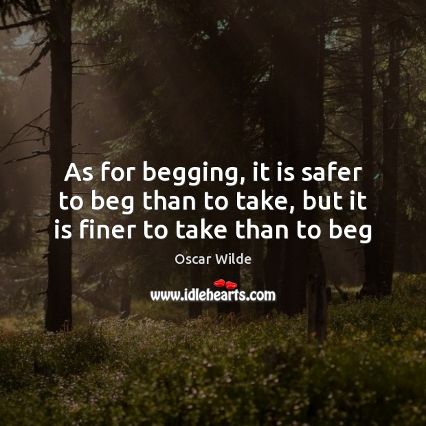 As for begging, it is safer to beg than to take, but it is finer to take than to beg Image