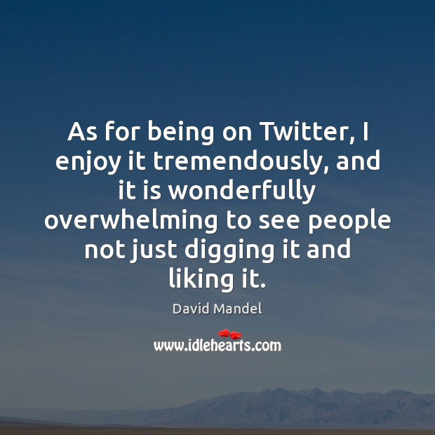 As for being on Twitter, I enjoy it tremendously, and it is David Mandel Picture Quote