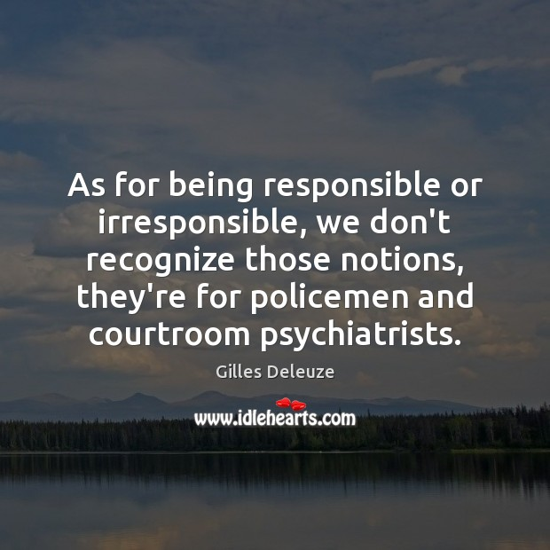 As for being responsible or irresponsible, we don't recognize those notions, they're Image