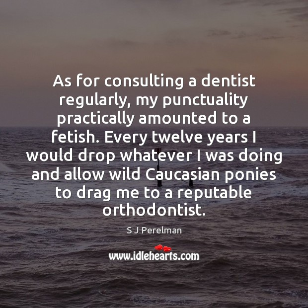 Image, As for consulting a dentist regularly, my punctuality practically amounted to a
