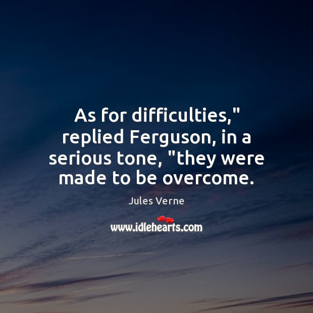 """As for difficulties,"""" replied Ferguson, in a serious tone, """"they were made to be overcome. Image"""