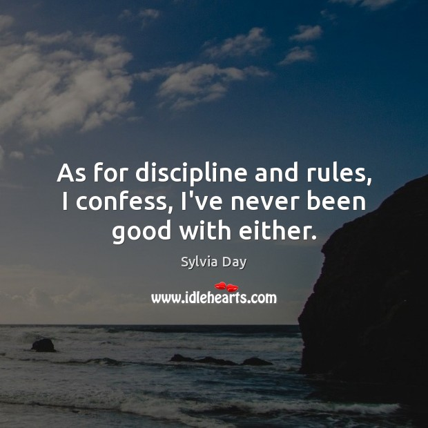 As for discipline and rules, I confess, I've never been good with either. Sylvia Day Picture Quote