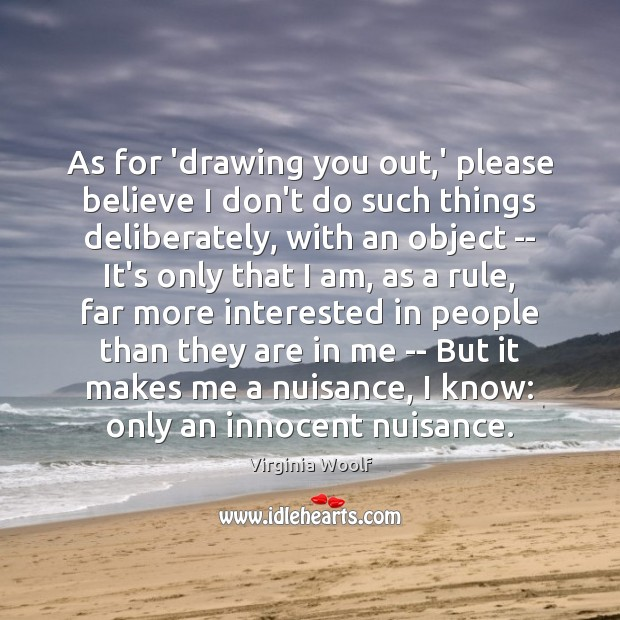 As for 'drawing you out,' please believe I don't do such Image