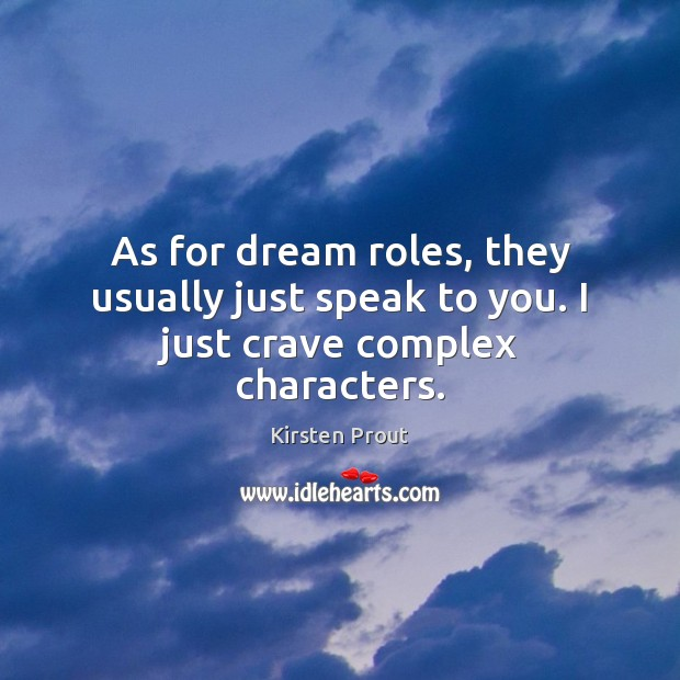 As for dream roles, they usually just speak to you. I just crave complex characters. Image