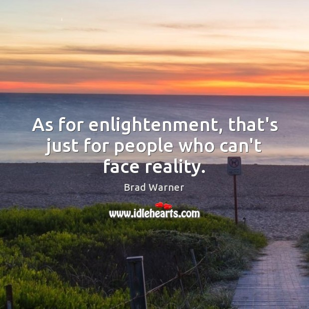As for enlightenment, that's just for people who can't face reality. Brad Warner Picture Quote