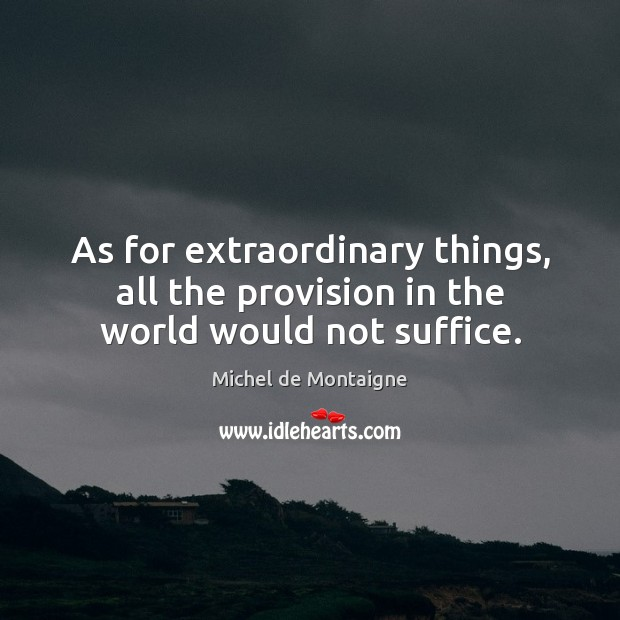 Image, As for extraordinary things, all the provision in the world would not suffice.