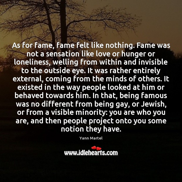 As for fame, fame felt like nothing. Fame was not a sensation Yann Martel Picture Quote