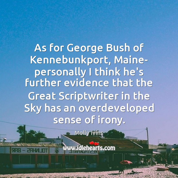 As for George Bush of Kennebunkport, Maine- personally I think he's further Molly Ivins Picture Quote