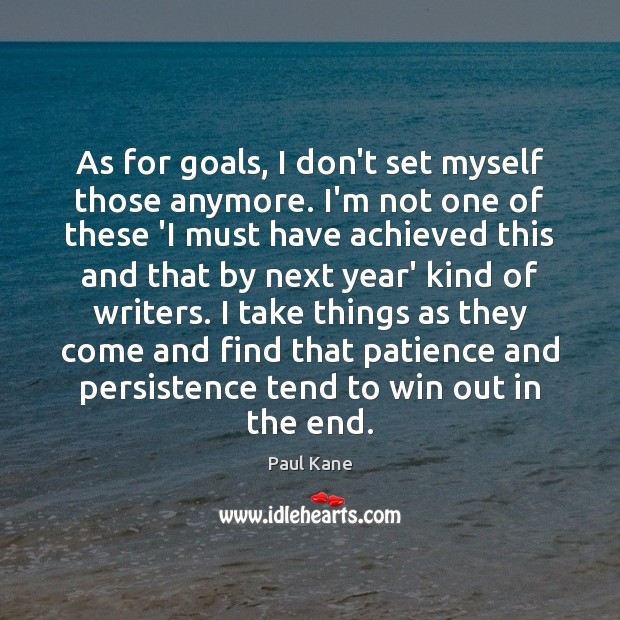 As for goals, I don't set myself those anymore. I'm not one Paul Kane Picture Quote