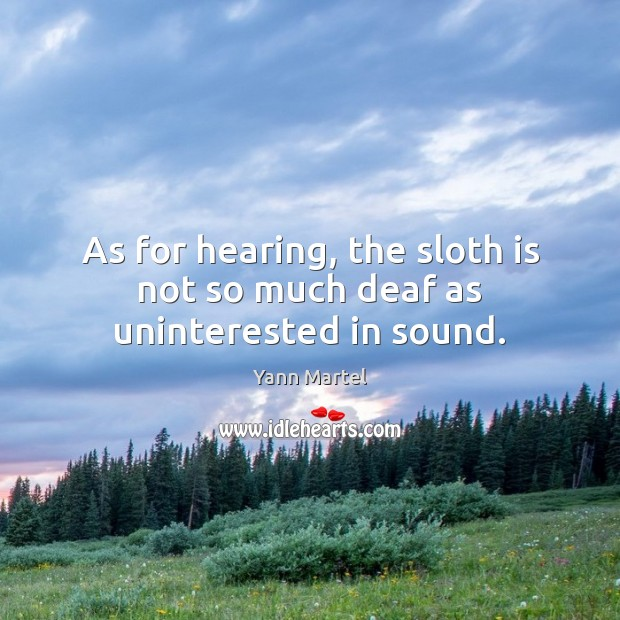As for hearing, the sloth is not so much deaf as uninterested in sound. Yann Martel Picture Quote