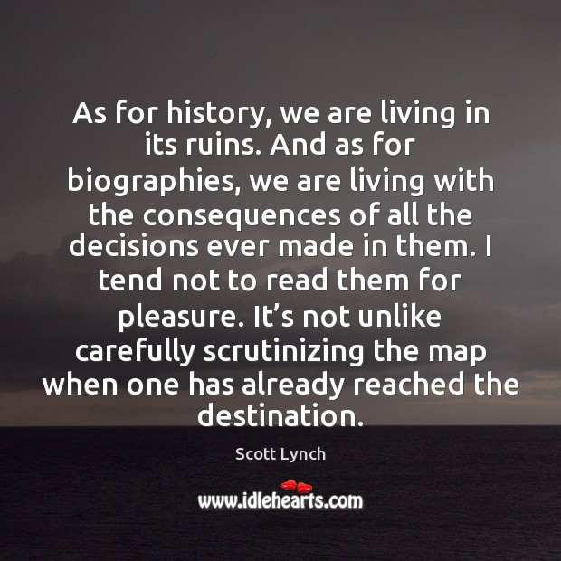 As for history, we are living in its ruins. And as for Scott Lynch Picture Quote