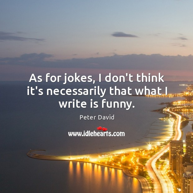 As for jokes, I don't think it's necessarily that what I write is funny. Image