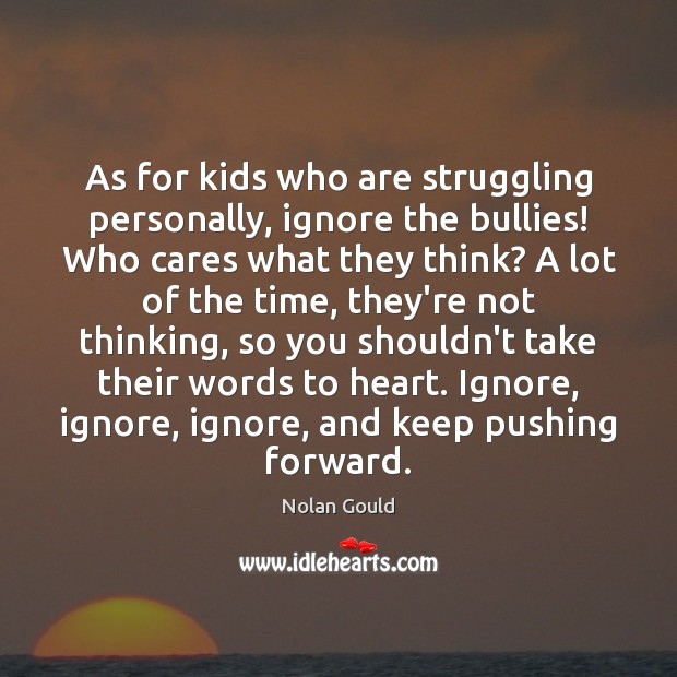 As for kids who are struggling personally, ignore the bullies! Who cares Struggle Quotes Image