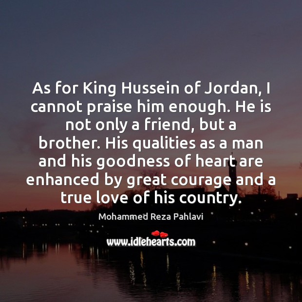 As for King Hussein of Jordan, I cannot praise him enough. He Mohammed Reza Pahlavi Picture Quote
