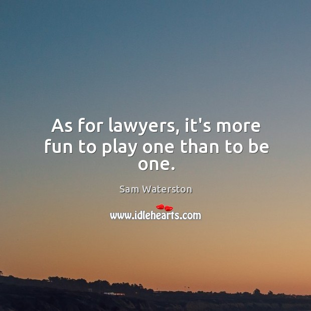 As for lawyers, it's more fun to play one than to be one. Sam Waterston Picture Quote