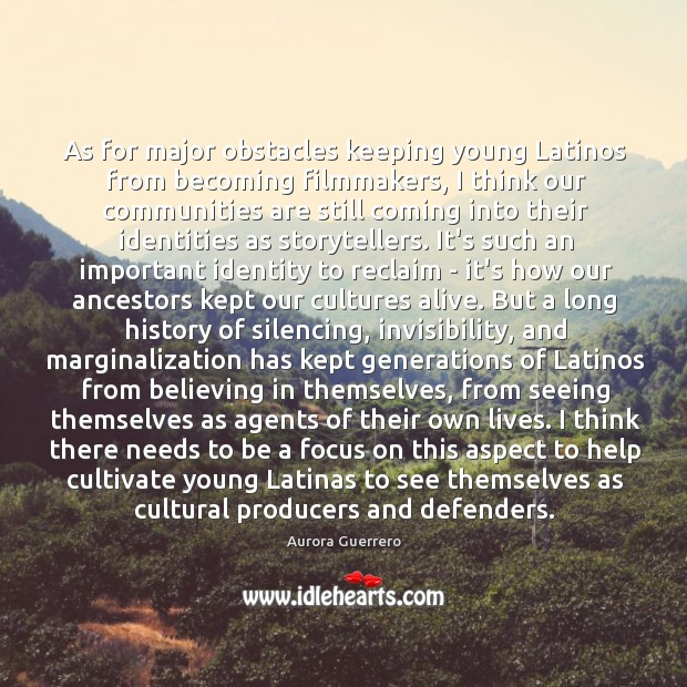 As for major obstacles keeping young Latinos from becoming filmmakers, I think Image