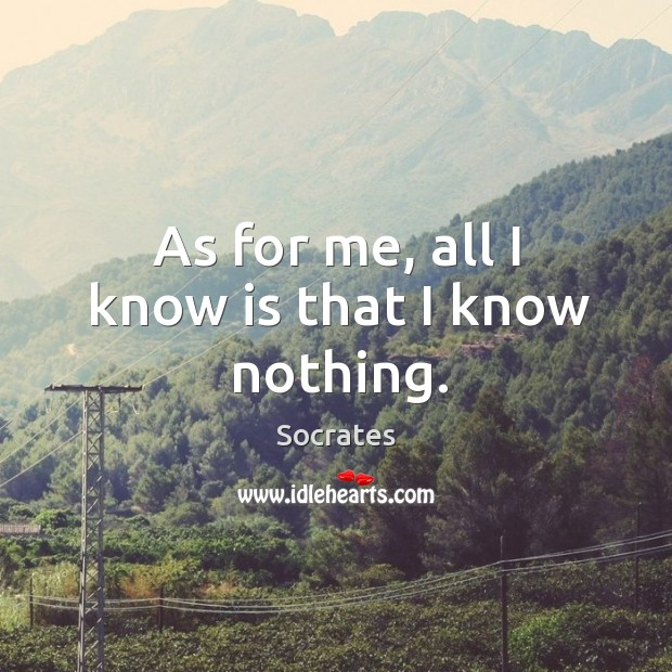 As for me, all I know is that I know nothing. Image