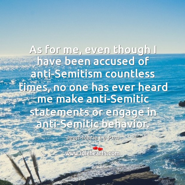 As for me, even though I have been accused of anti-semitism countless times, no one Jean-Marie Le Pen Picture Quote