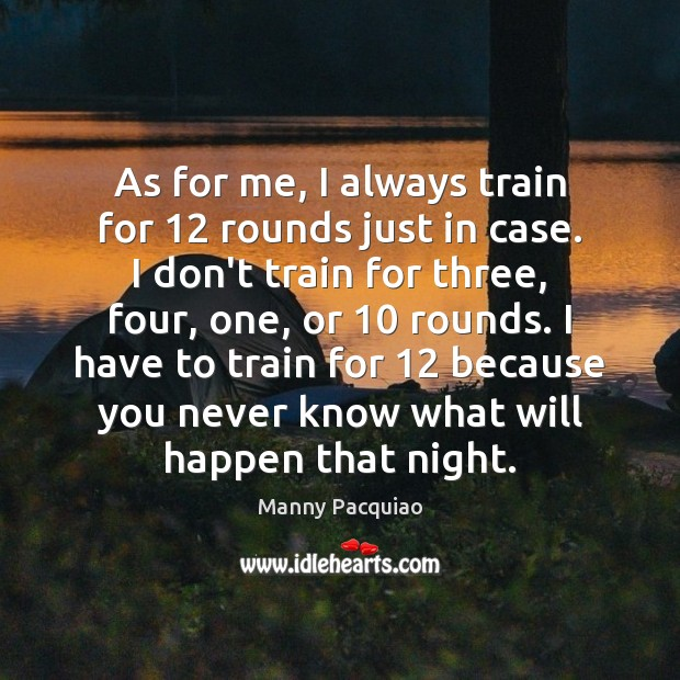 As for me, I always train for 12 rounds just in case. I Manny Pacquiao Picture Quote