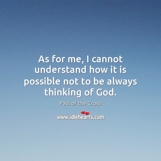 As for me, I cannot understand how it is possible not to be always thinking of God. Paul of the Cross Picture Quote
